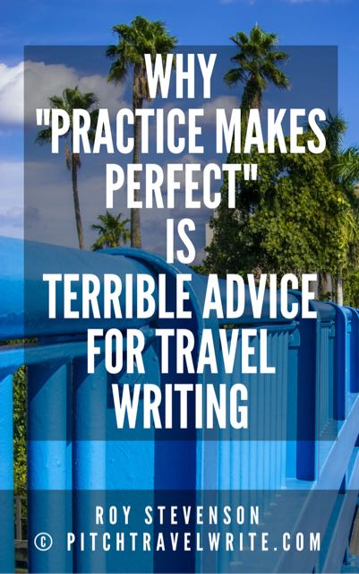 why practice makes perfect is terrible advice for travel writers